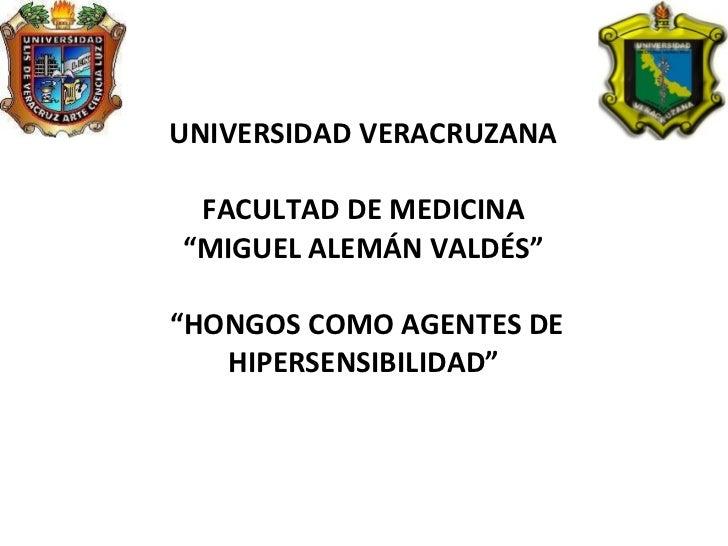 """UNIVERSIDAD VERACRUZANA FACULTAD DE MEDICINA """"MIGUEL ALEMÁN VALDÉS""""  """"HONGOS COMO AGENTES DE HIPERSENSIBILIDAD"""""""