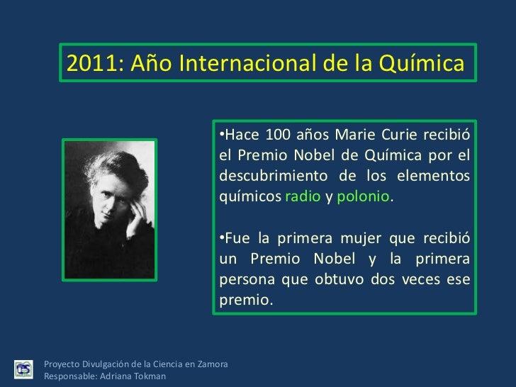 2011: Año Internacional de la Química<br /><ul><li>Hace 100 años Marie Curie recibió el Premio Nobel de Química por el des...