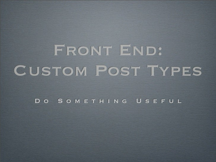 Front End:Custom Post Types D o   S o m e t h i n g   U s e f u l