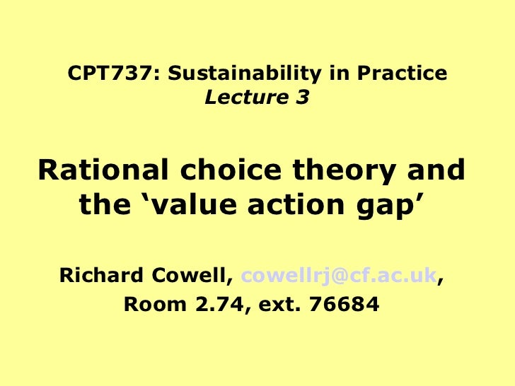 CPT737: Sustainability in Practice Lecture 3 Rational choice theory and the 'value action gap' Richard Cowell,  [email_add...