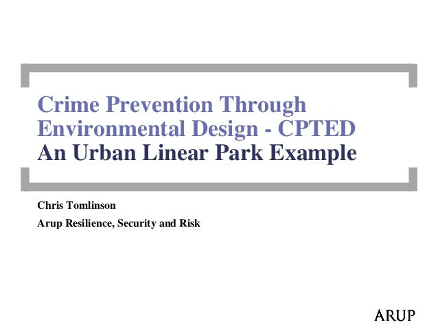 Crime Prevention Through Environmental Design - CPTED An Urban Linear Park Example Chris Tomlinson Arup Resilience, Securi...