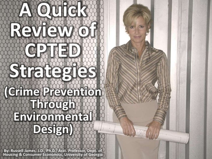 A Quick Review of CPTED Strategies (Crime Prevention Through Environmental Design) <br />By: Russell James, J.D., Ph.D., A...