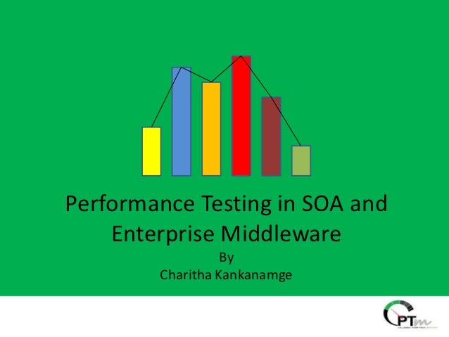 Performance Testing in SOA and    Enterprise Middleware                  By        Charitha Kankanamge