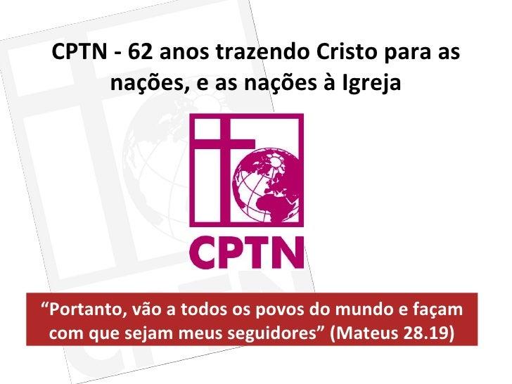 """CPTN - 62 anos trazendo Cristo para as nações, e as nações à Igreja """" Portanto, vão a todos os povos do mundo e façam com ..."""