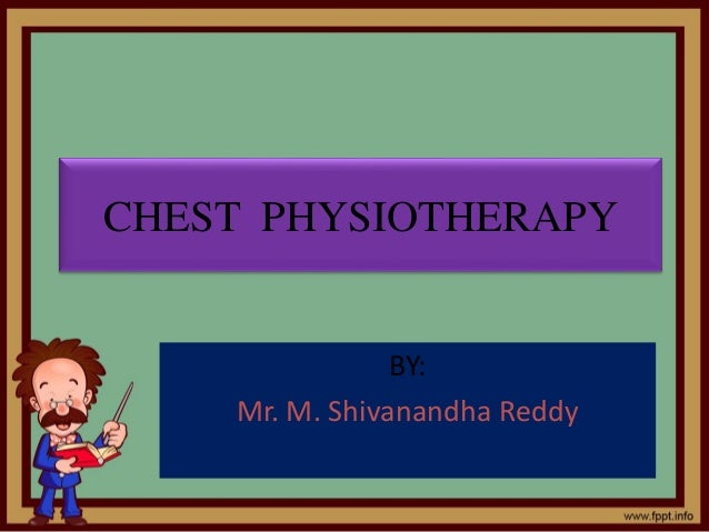 CHEST PHYSIOTHERAPY BY: Mr. M. Shivanandha Reddy