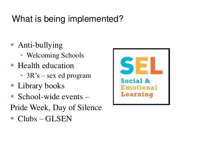 What is being implemented?  Anti-bullying • Welcoming Schools  Health education • 3R's – sex ed program  Library books ...