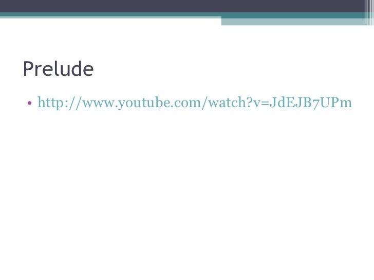 Prelude <ul><li>http://www.youtube.com/watch?v=JdEJB7UPmUc   </li></ul>