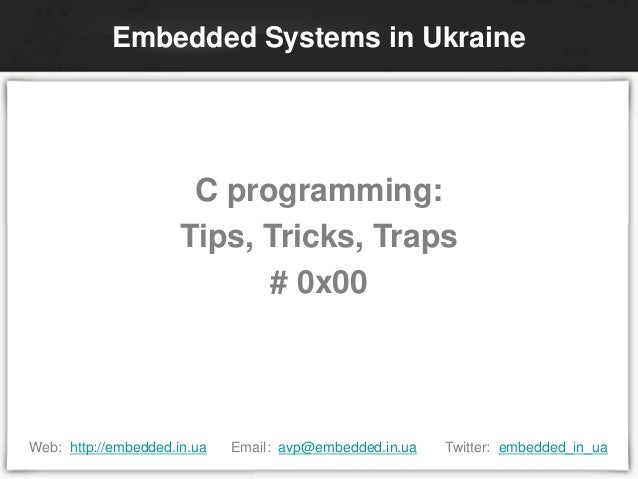 C programming: Tips, Tricks, Traps # 0x00 Embedded Systems in Ukraine Web: http://embedded.in.ua Email: avp@embedded.in.ua...