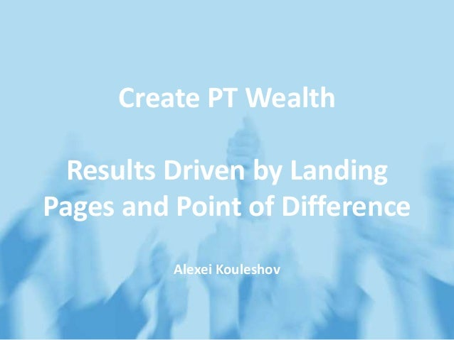 Create PT Wealth Results Driven by Landing Pages and Point of Difference Alexei Kouleshov