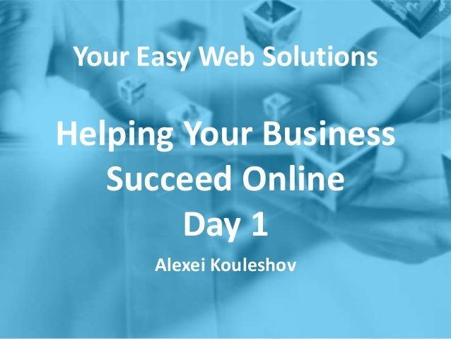 Your Easy Web Solutions Helping Your Business Succeed Online Day 1 Alexei Kouleshov