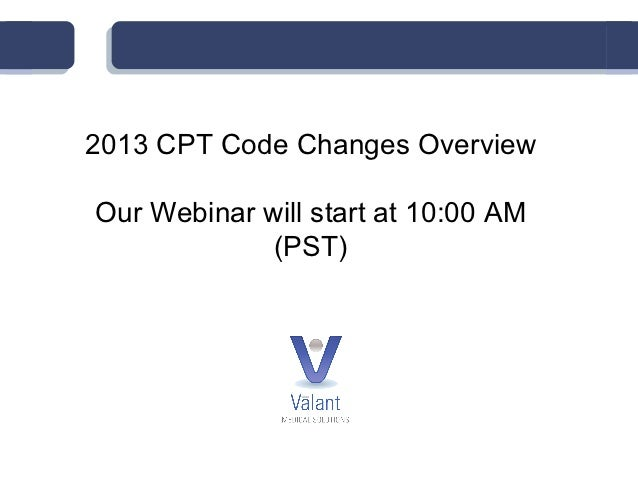 2013 CPT Code Changes OverviewOur Webinar will start at 10:00 AM             (PST)