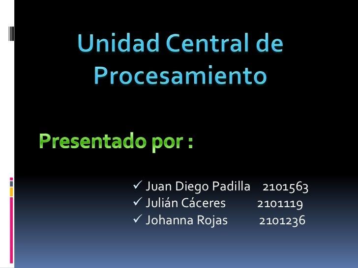 Unidad Central de Procesamiento<br />Presentado por :<br /><ul><li>Juan Diego Padilla    2101563