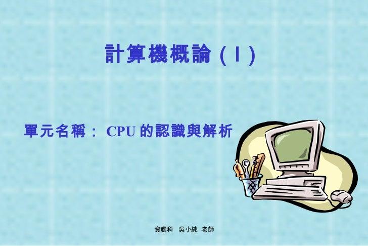 計算機概論(Ⅰ) 單元名稱: CPU 的認識與解析