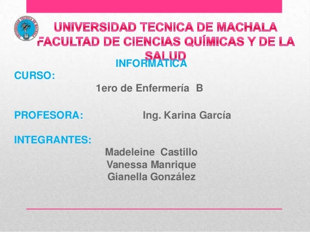 INFORMATICA CURSO:  1ero de Enfermería B PROFESORA:  Ing. Karina García  INTEGRANTES: Madeleine Castillo Vanessa Manrique ...