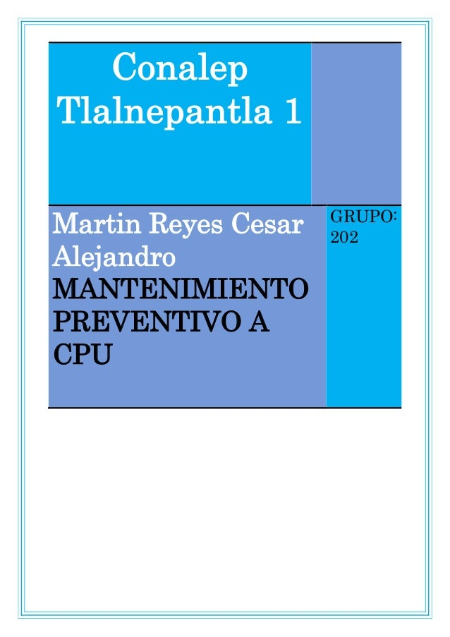 Conalep Tlalnepantla 1 Martin Reyes Cesar Alejandro MANTENIMIENTO PREVENTIVO A CPU GRUPO: 202