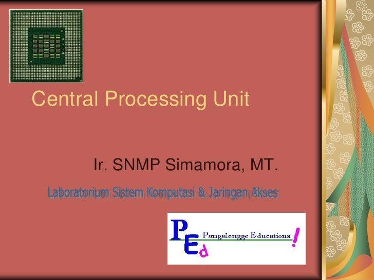 Central Processing Unit<br />Ir. SNMP Simamora, MT.<br />Laboratorium Sistem Komputasi & Jaringan Akses<br />