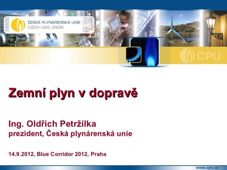 Zemní plyn v dopravěIng. Oldřich Petržilkaprezident, Česká plynárenská unie14.9.2012, Blue Corridor 2012, Praha