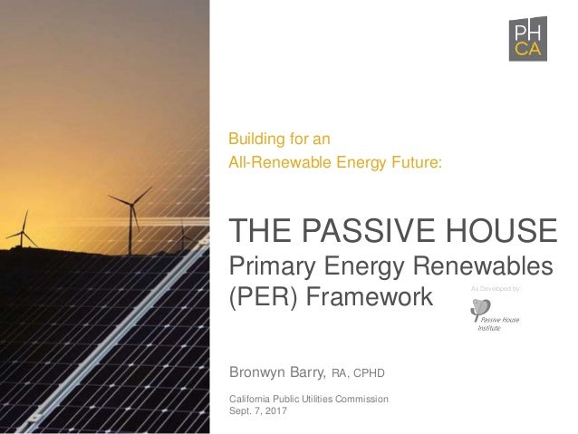 Bronwyn Barry, RA, CPHD California Public Utilities Commission Sept. 7, 2017 THE PASSIVE HOUSE Primary Energy Renewables (...