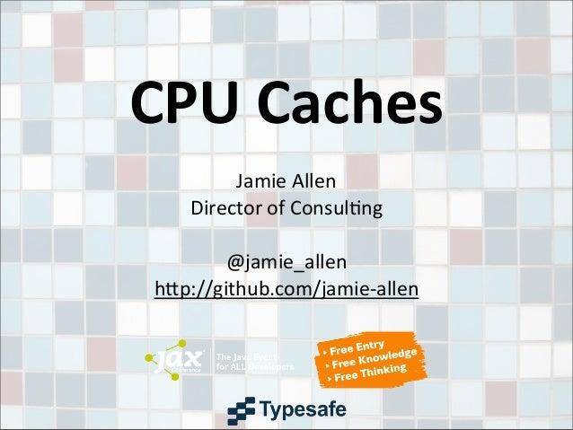 CPU CachesJamie AllenDirector of Consul3ng@jamie_allenh9p://github.com/jamie-‐allen