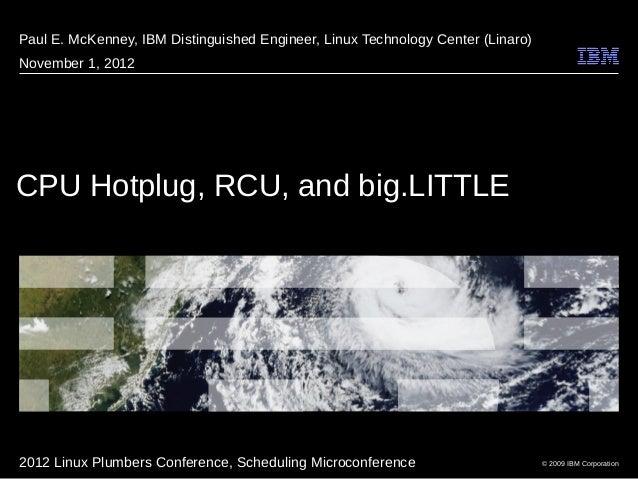 © 2009 IBM Corporation CPU Hotplug, RCU, and big.LITTLE Paul E. McKenney, IBM Distinguished Engineer, Linux Technology Cen...