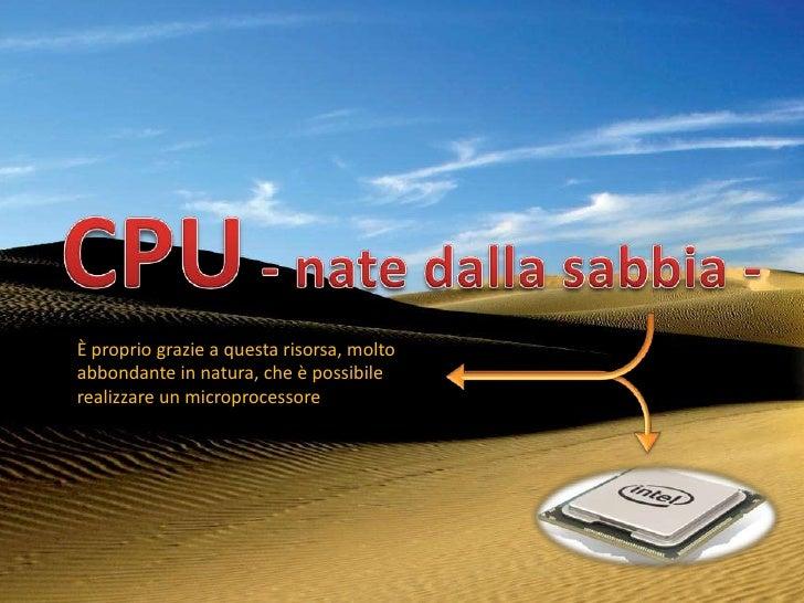 È proprio grazie a questa risorsa, moltoabbondante in natura, che è possibilerealizzare un microprocessore