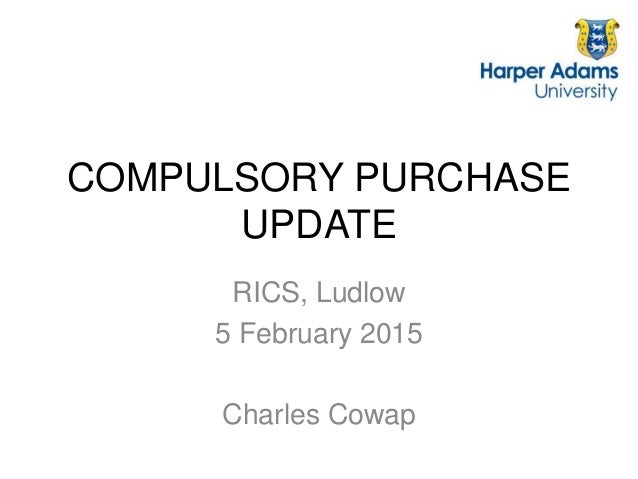 COMPULSORY PURCHASE UPDATE RICS, Ludlow 5 February 2015 Charles Cowap