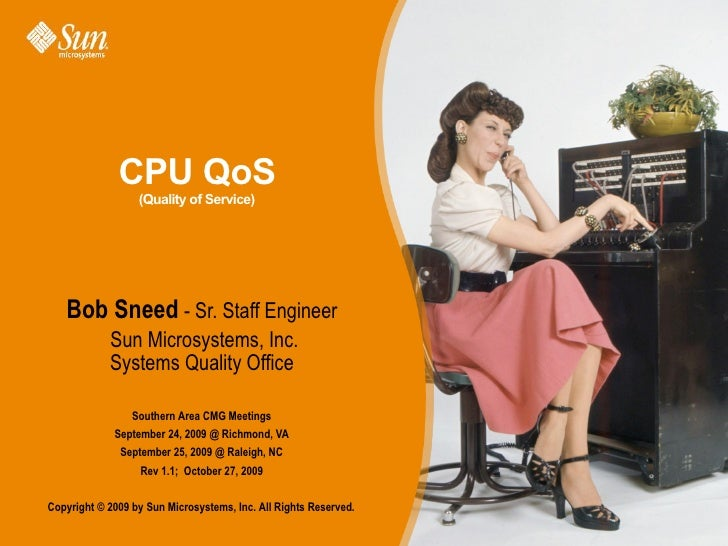 CPU QoS                   (Quality of Service)        Bob Sneed - Sr. Staff Engineer             Sun Microsystems, Inc.   ...