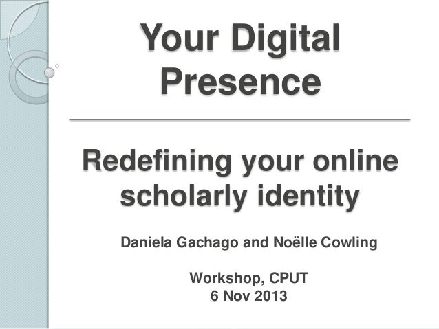 Your Digital Presence Redefining your online scholarly identity Daniela Gachago and Noëlle Cowling Workshop, CPUT 6 Nov 20...