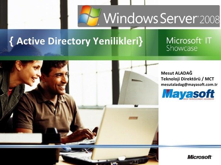 {  Active Directory Yenilikleri } Mesut ALADAĞ  Teknoloji Direktörü / MCT [email_address]