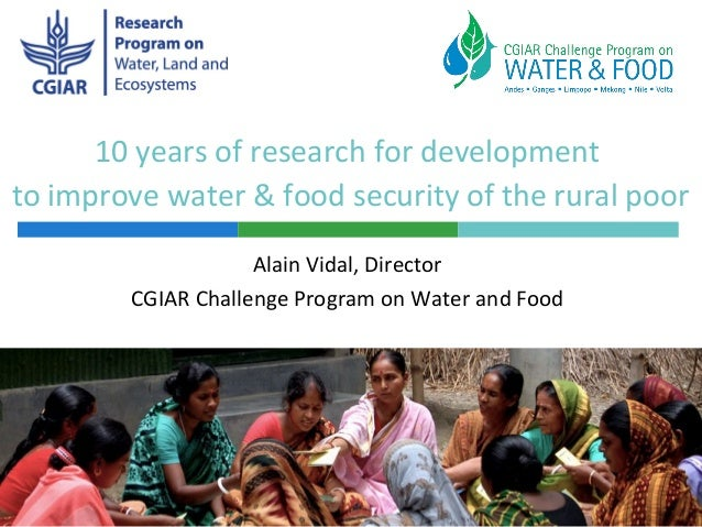 10 years of research for developmentto improve water & food security of the rural poorAlain Vidal, DirectorCGIAR Challenge...