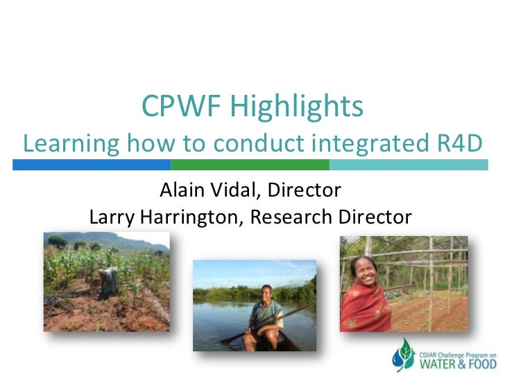 CPWF HighlightsLearning how to conduct integrated R4D             Alain Vidal, Director     Larry Harrington, Research Dir...