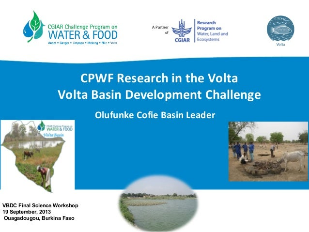 A Partner of CPWF Research in the Volta Volta Basin Development Challenge Olufunke Cofie Basin Leader VBDC Final Science W...