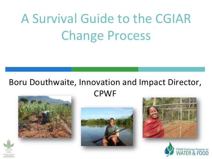 A Survival Guide to the CGIAR Change Process<br />Boru Douthwaite, Innovation and Impact Director, CPWF<br />