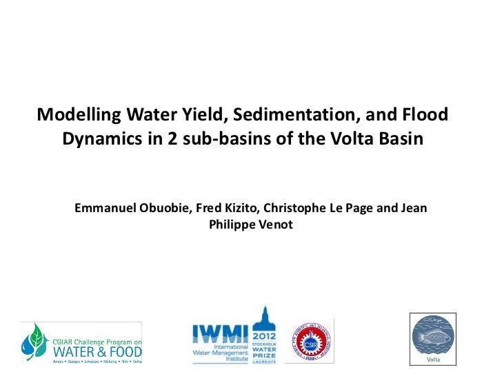 ModellingWaterYield,Sedimentation,andFlood  Dynamicsin2sub‐basinsoftheVoltaBasin    EmmanuelObuobie,FredK...