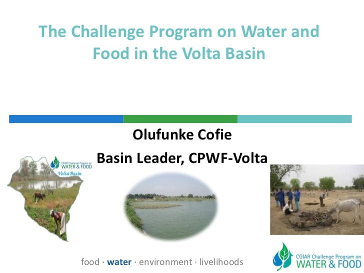 The Challenge Program on Water and Food in the Volta Basin Olufunke Cofie Basin Leader, CPWF-Volta food  ·  water  ·  envi...