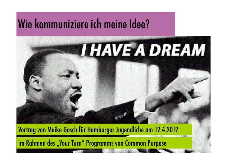 """Wie kommuniziere ich meine Idee?Vortrag von Maike Gosch für Hamburger Jugendliche am 12.4.2012im Rahmen des """"Your Turn"""" Pr..."""