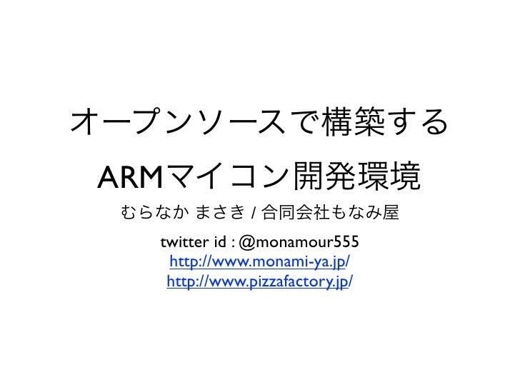オープンソースで構築するARMマイコン開発環境 むらなか まさき / 合同会社もなみ屋   twitter id : @monamour555    http://www.monami-ya.jp/    http://www.pizzafac...