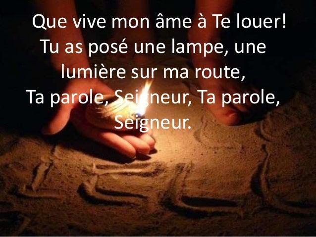 Que vive mon âme à Te louer! Tu as posé une lampe, une lumière sur ma route, Ta parole, Seigneur, Ta parole, Seigneur.