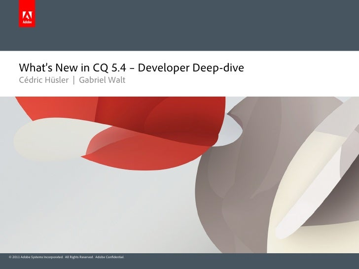 What's New in CQ 5.4 – Developer Deep-dive      Cédric Hüsler | Gabriel Walt© 2011 Adobe Systems Incorporated. All Rights ...