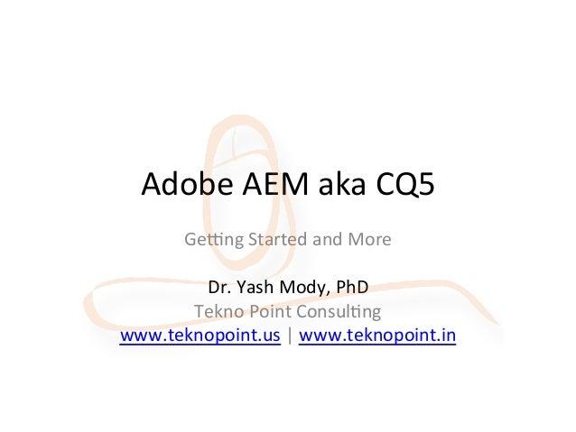 Adobe AEM aka CQ5 Ge/ng Started and More  Dr. Yash Mody, PhD Tekno Point ConsulAng www.tek...