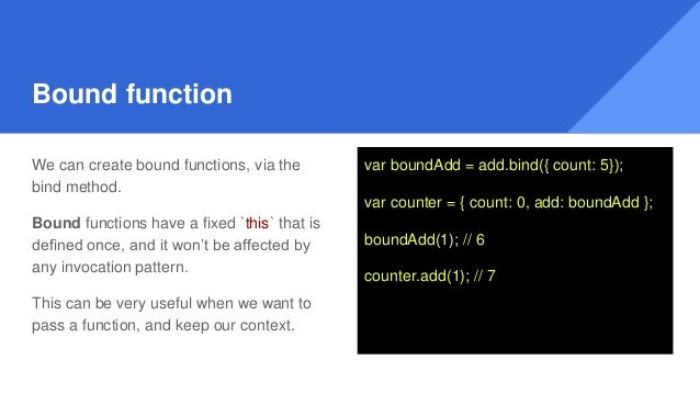 Bound function We can create bound functions, via the bind method. Bound functions have a fixed `this` that is defined onc...