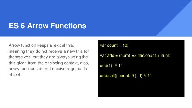 ES 6 Arrow Functions Arrow function keeps a lexical this, meaning they do not receive a new this for themselves, but they ...