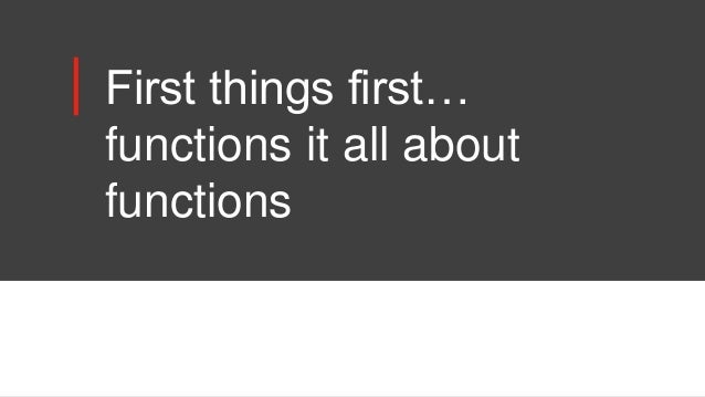 First things first… functions it all about functions