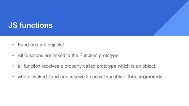 JS functions • Functions are objects! • All functions are linked to the Function.prototype • all function receives a prope...