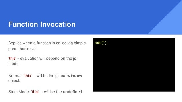 Function Invocation Applies when a function is called via simple parenthesis call. 'this' - evaluation will depend on the ...