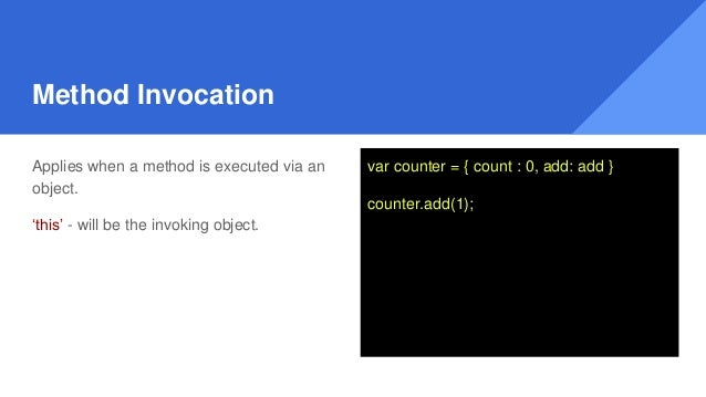 Method Invocation Applies when a method is executed via an object. 'this' - will be the invoking object. var counter = { c...