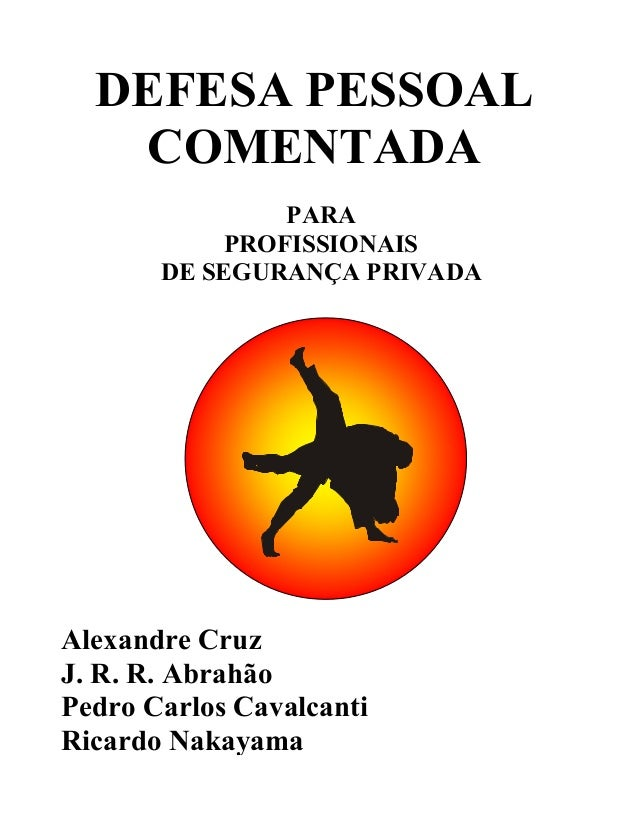 DEFESA PESSOAL COMENTADA PARA PROFISSIONAIS DE SEGURANÇA PRIVADA  Alexandre Cruz J. R. R. Abrahão Pedro Carlos Cavalcanti ...