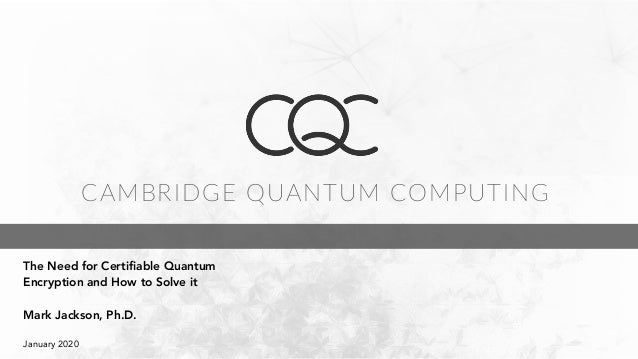 CAMBRIDGE QUANTUM COMPUTING 				 The Need for Certifiable Quantum Encryption and How to Solve it Mark Jackson, Ph.D. Janua...