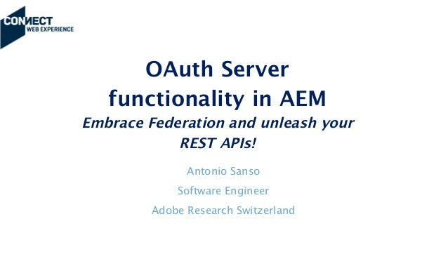OAuth Server functionality in AEM Embrace Federation and unleash your REST APIs!  Antonio Sanso Software Engineer Adobe ...