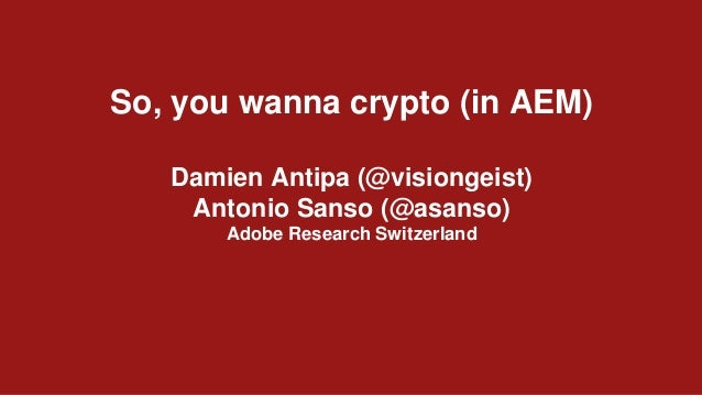 So, you wanna crypto (in AEM) Damien Antipa (@visiongeist) Antonio Sanso (@asanso) Adobe Research Switzerland